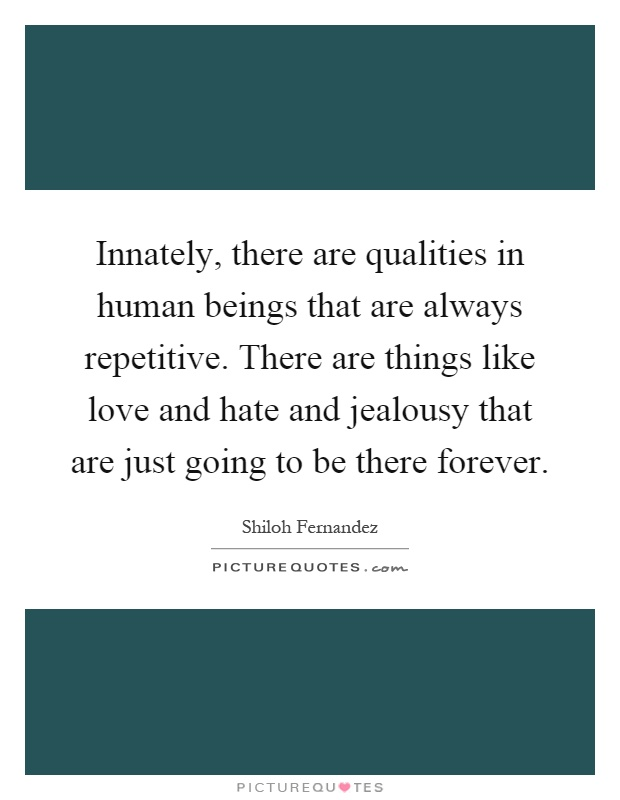 Innately, there are qualities in human beings that are always repetitive. There are things like love and hate and jealousy that are just going to be there forever Picture Quote #1