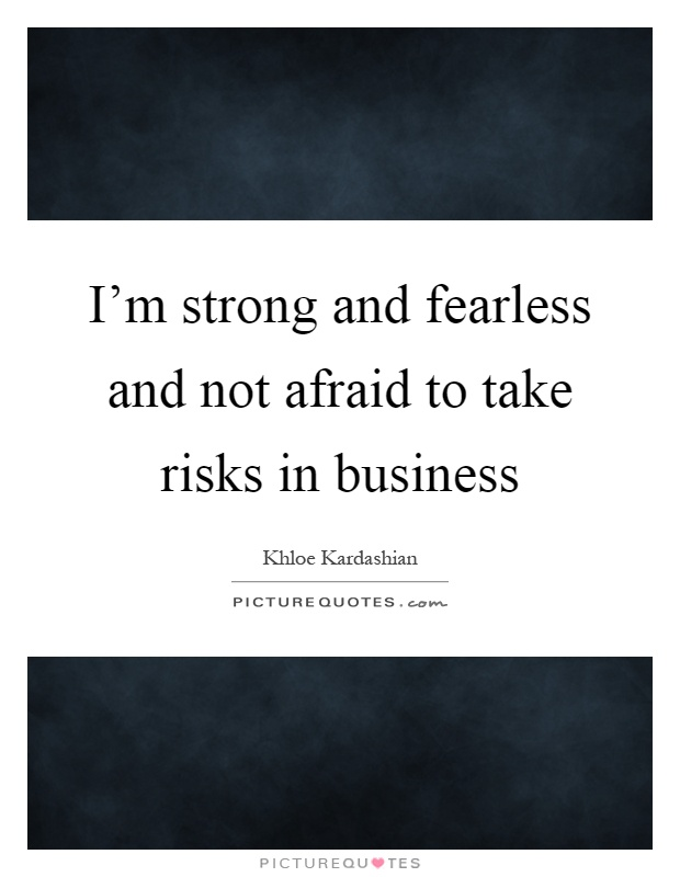 I'm strong and fearless and not afraid to take risks in business Picture Quote #1