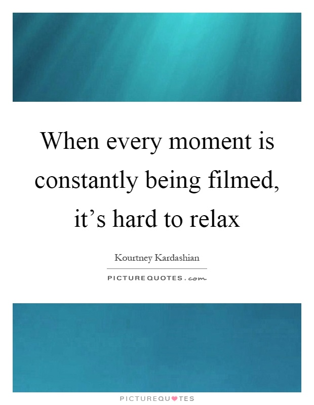 When every moment is constantly being filmed, it's hard to relax Picture Quote #1