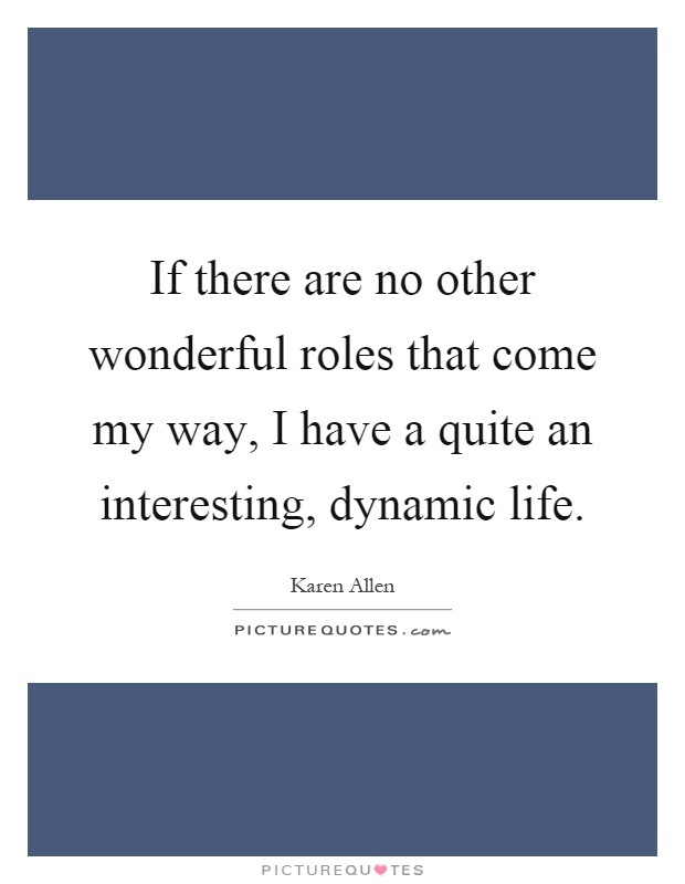 If there are no other wonderful roles that come my way, I have a quite an interesting, dynamic life Picture Quote #1