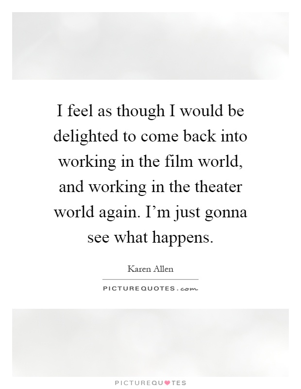 I feel as though I would be delighted to come back into working in the film world, and working in the theater world again. I'm just gonna see what happens Picture Quote #1