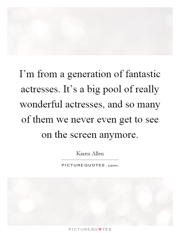 I'm from a generation of fantastic actresses. It's a big pool of really wonderful actresses, and so many of them we never even get to see on the screen anymore Picture Quote #1