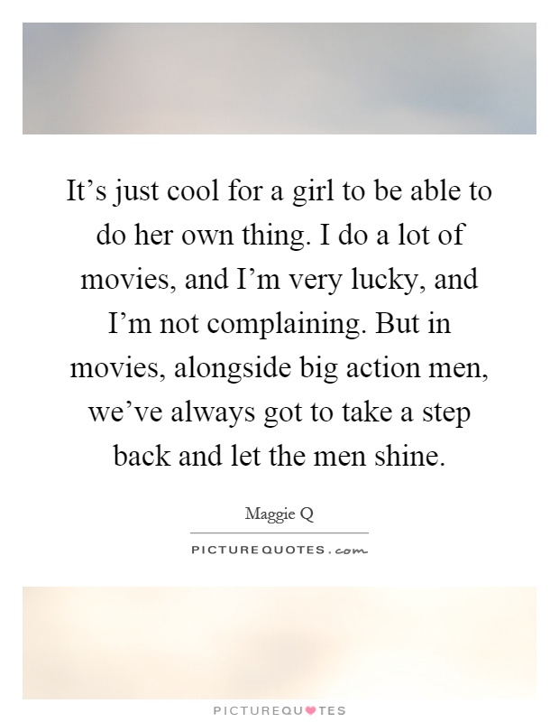It's just cool for a girl to be able to do her own thing. I do a lot of movies, and I'm very lucky, and I'm not complaining. But in movies, alongside big action men, we've always got to take a step back and let the men shine Picture Quote #1