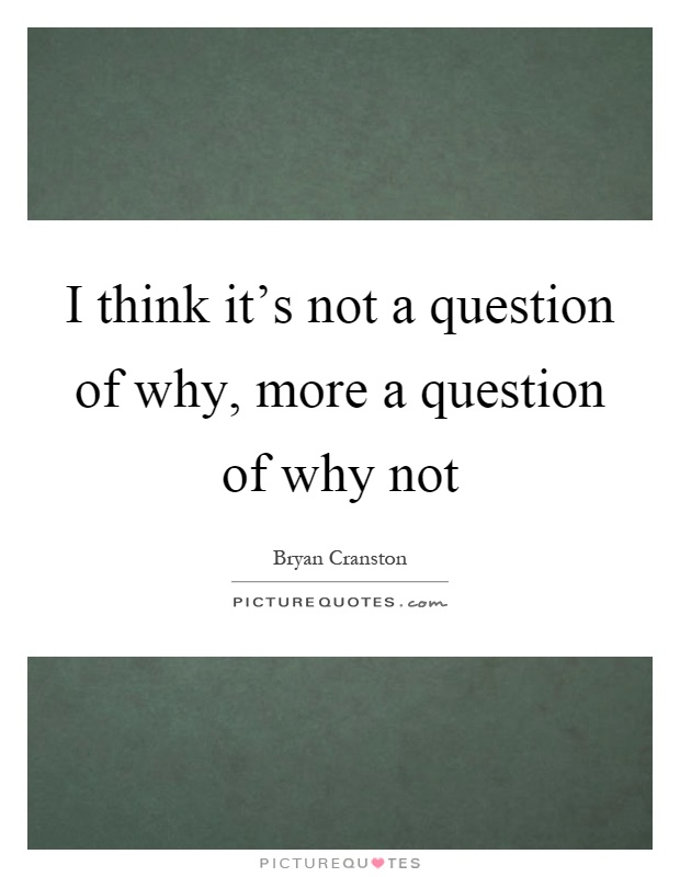 I think it's not a question of why, more a question of why not Picture Quote #1