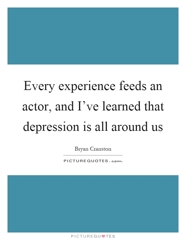 Every experience feeds an actor, and I've learned that depression is all around us Picture Quote #1