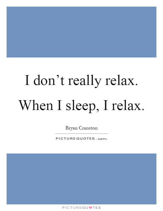 I don't really relax. When I sleep, I relax Picture Quote #1