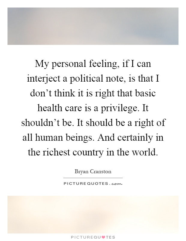My personal feeling, if I can interject a political note, is that I don't think it is right that basic health care is a privilege. It shouldn't be. It should be a right of all human beings. And certainly in the richest country in the world Picture Quote #1