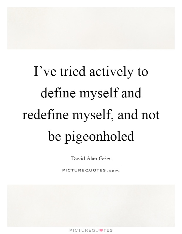 I've tried actively to define myself and redefine myself, and not be pigeonholed Picture Quote #1