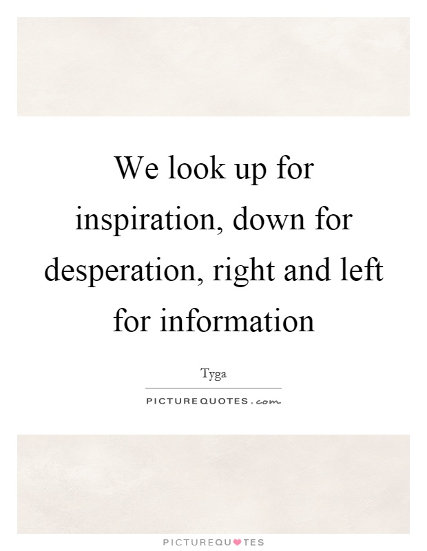 We look up for inspiration, down for desperation, right and left for information Picture Quote #1