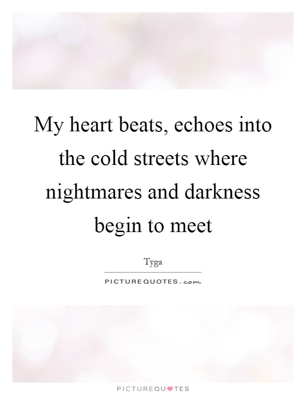 My heart beats, echoes into the cold streets where nightmares and darkness begin to meet Picture Quote #1