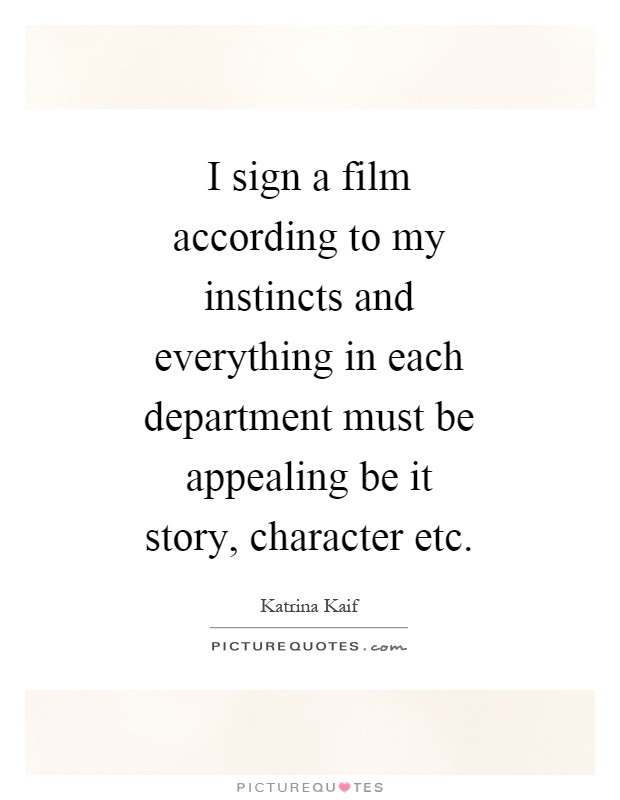 I sign a film according to my instincts and everything in each department must be appealing be it story, character etc Picture Quote #1