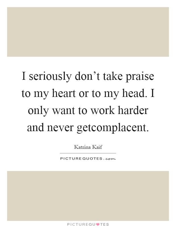 I seriously don't take praise to my heart or to my head. I only want to work harder and never getcomplacent Picture Quote #1