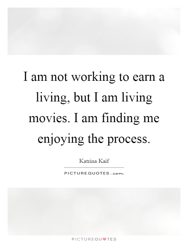 I am not working to earn a living, but I am living movies. I am finding me enjoying the process Picture Quote #1