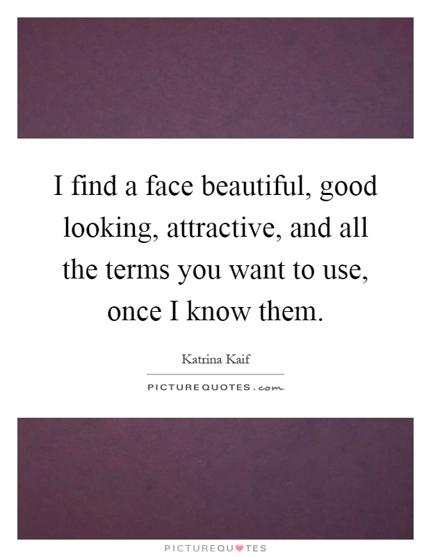 I find a face beautiful, good looking, attractive, and all the terms you want to use, once I know them Picture Quote #1