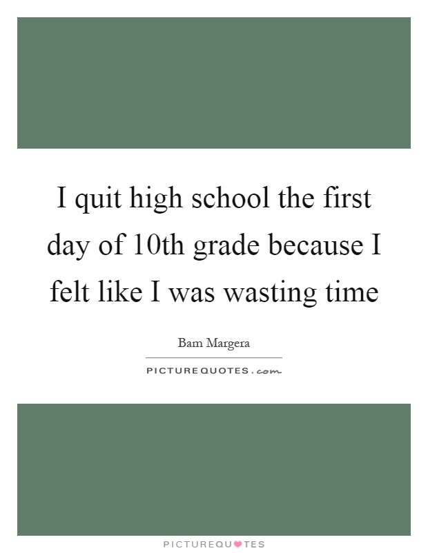 I quit high school the first day of 10th grade because I felt like I was wasting time Picture Quote #1
