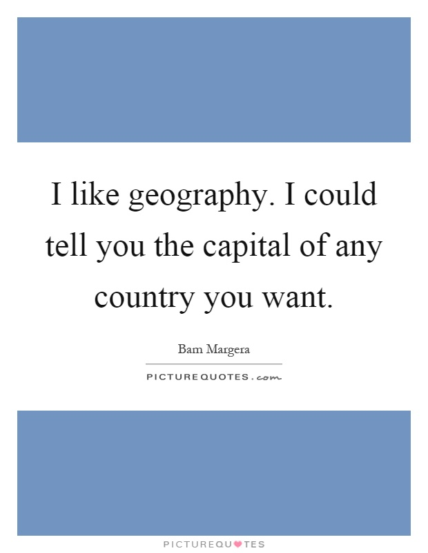 I like geography. I could tell you the capital of any country you want Picture Quote #1
