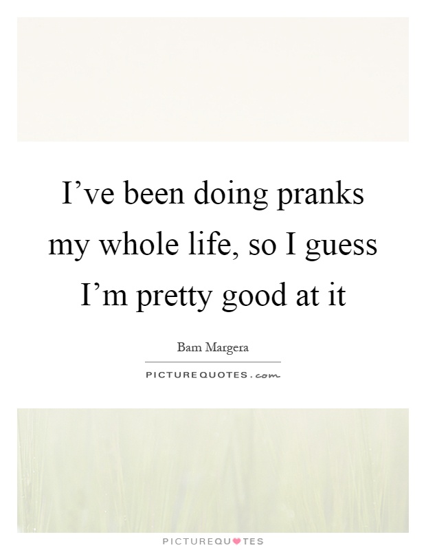 I've been doing pranks my whole life, so I guess I'm pretty good at it Picture Quote #1