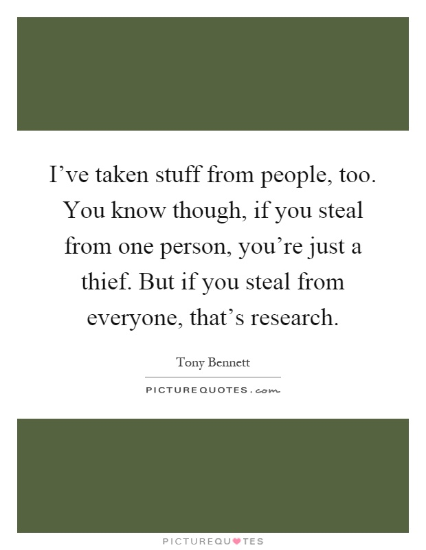 I've taken stuff from people, too. You know though, if you steal from one person, you're just a thief. But if you steal from everyone, that's research Picture Quote #1