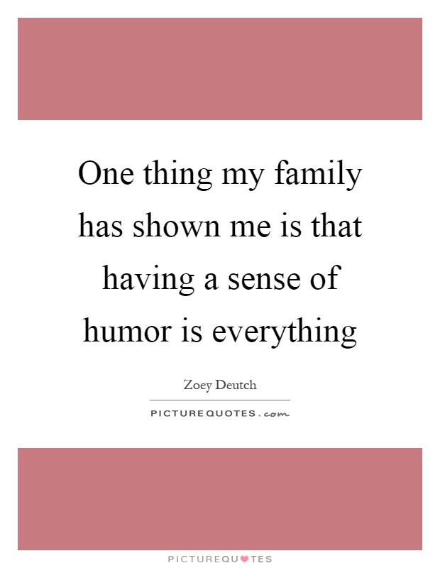 One thing my family has shown me is that having a sense of humor is everything Picture Quote #1