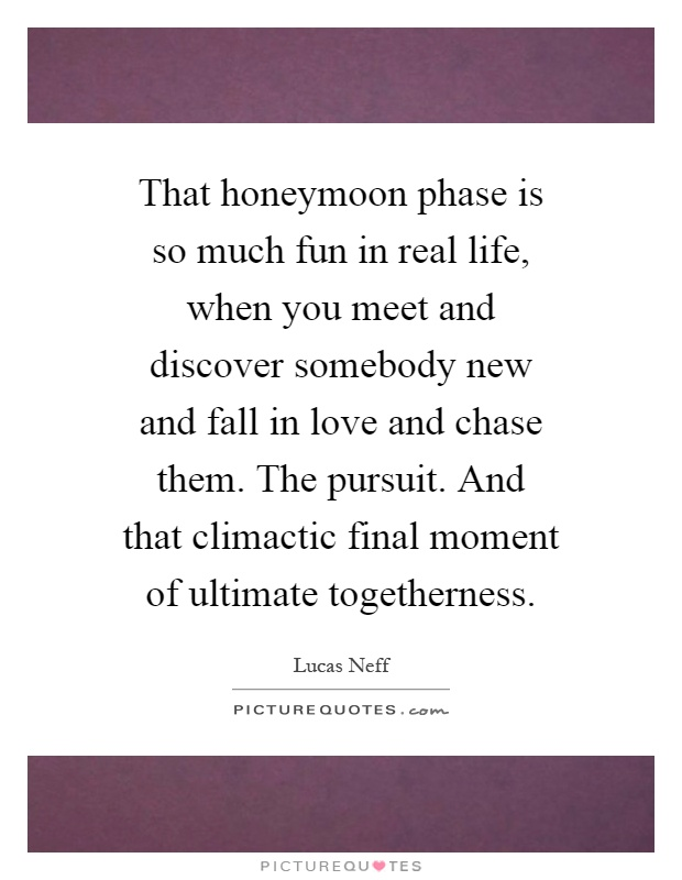 That honeymoon phase is so much fun in real life, when you meet and discover somebody new and fall in love and chase them. The pursuit. And that climactic final moment of ultimate togetherness Picture Quote #1