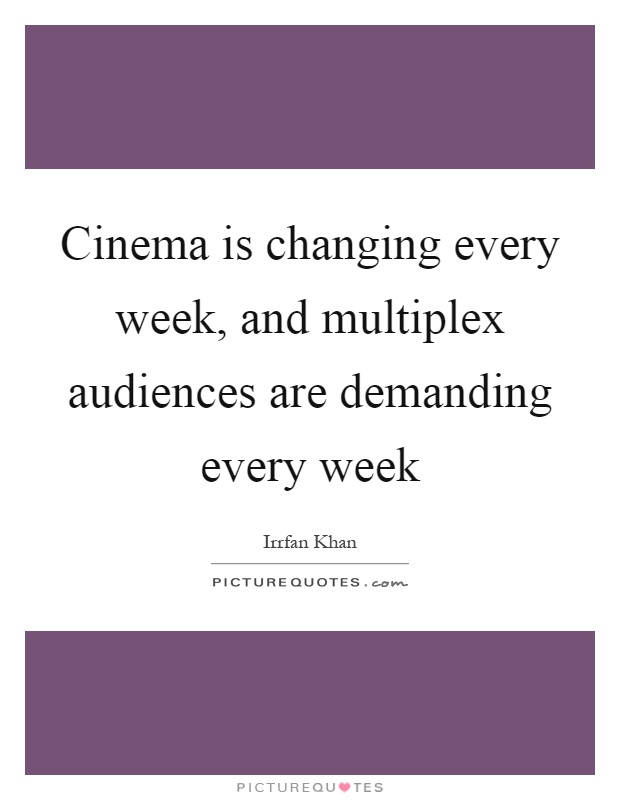 Cinema is changing every week, and multiplex audiences are demanding every week Picture Quote #1