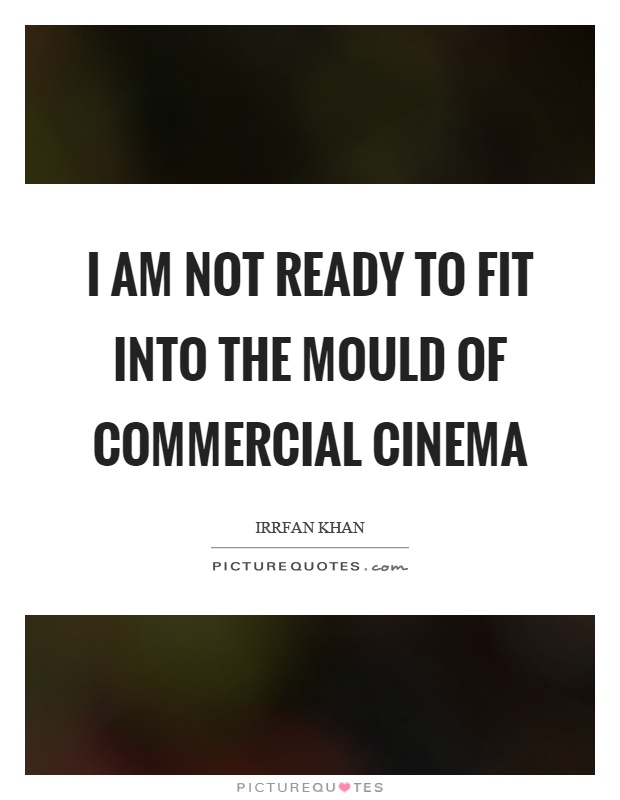 I am not ready to fit into the mould of commercial cinema Picture Quote #1