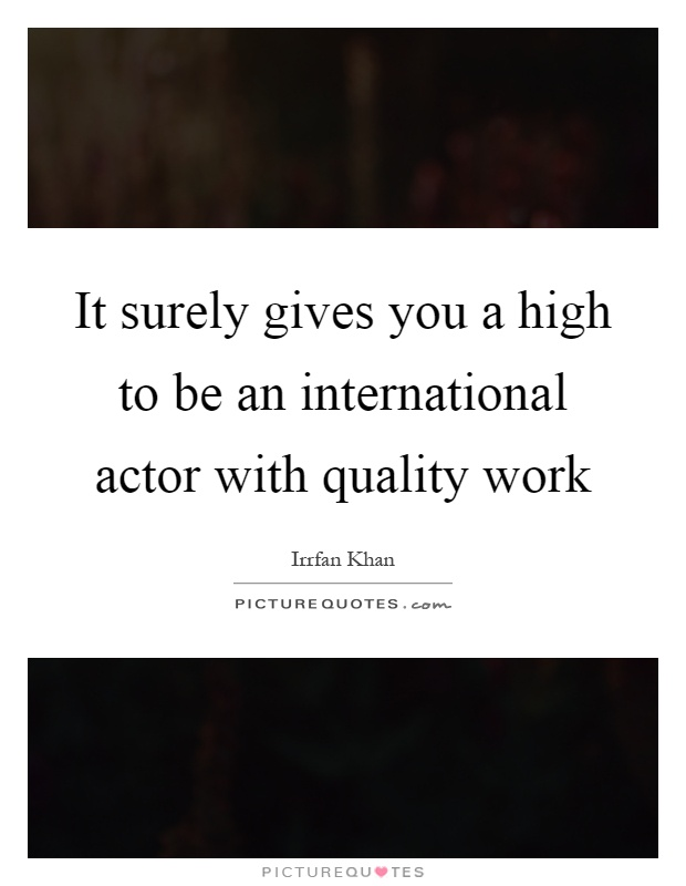 It surely gives you a high to be an international actor with quality work Picture Quote #1