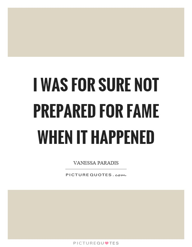 I was for sure not prepared for fame when it happened Picture Quote #1