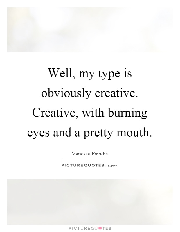 Well, my type is obviously creative. Creative, with burning eyes and a pretty mouth Picture Quote #1