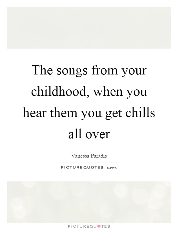 The songs from your childhood, when you hear them you get chills all over Picture Quote #1