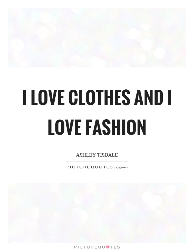 I love clothes and I love fashion Picture Quote #1