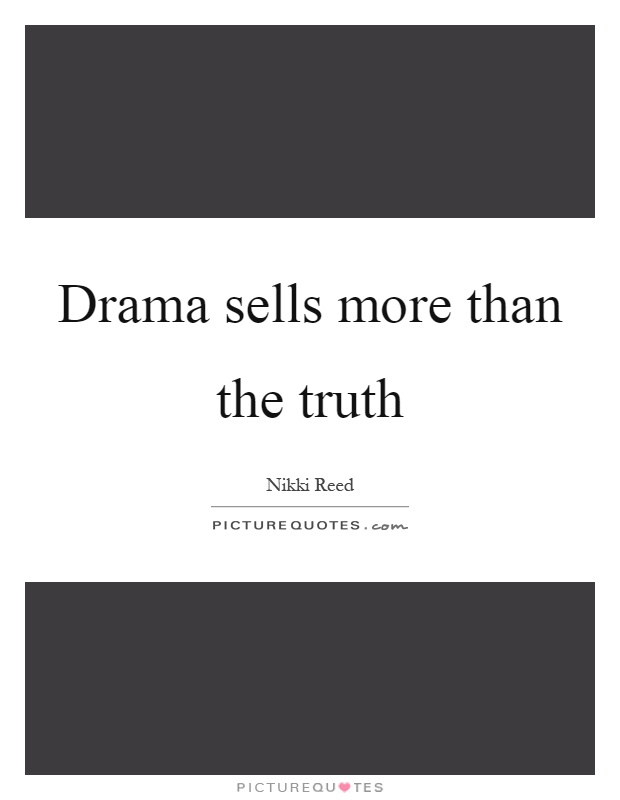 Drama sells more than the truth Picture Quote #1