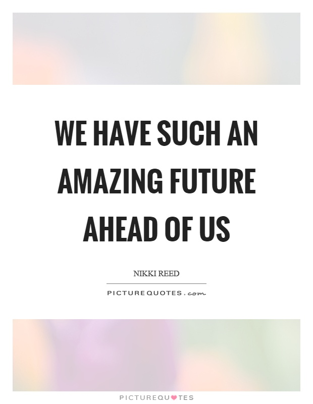 We have such an amazing future ahead of us Picture Quote #1