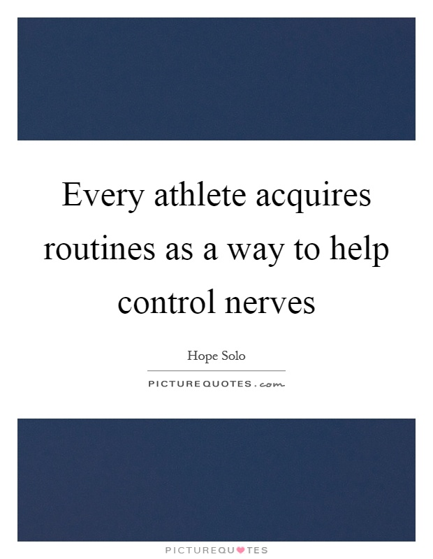 Every athlete acquires routines as a way to help control nerves Picture Quote #1