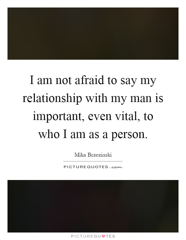 I am not afraid to say my relationship with my man is ...