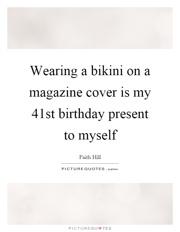 Wearing a bikini on a magazine cover is my 41st birthday present to myself Picture Quote #1