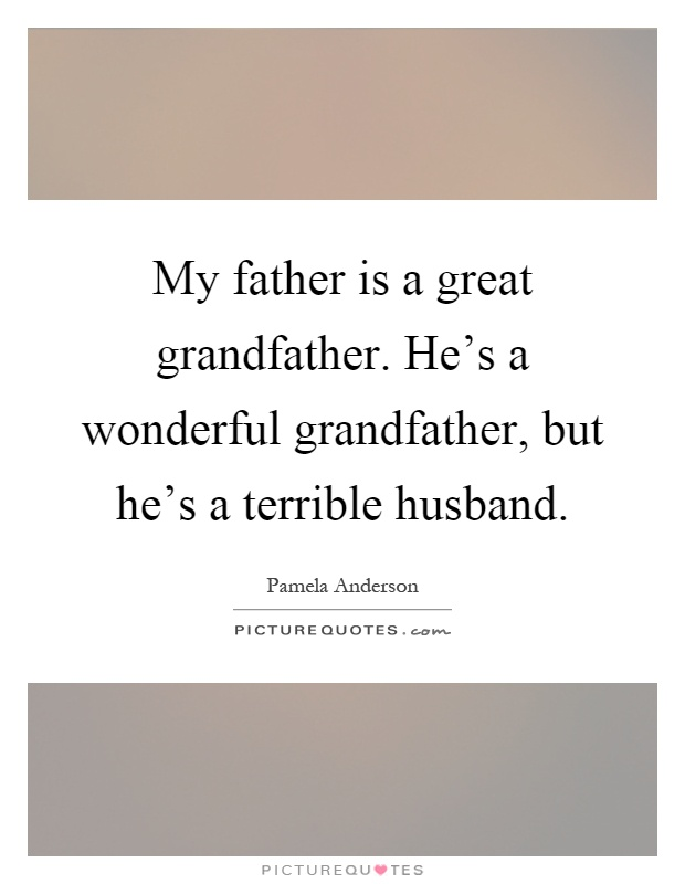 My father is a great grandfather. He's a wonderful grandfather, but he's a terrible husband Picture Quote #1