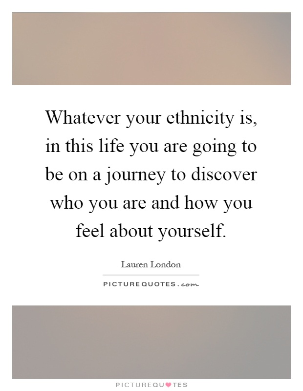 Whatever your ethnicity is, in this life you are going to be on a journey to discover who you are and how you feel about yourself Picture Quote #1
