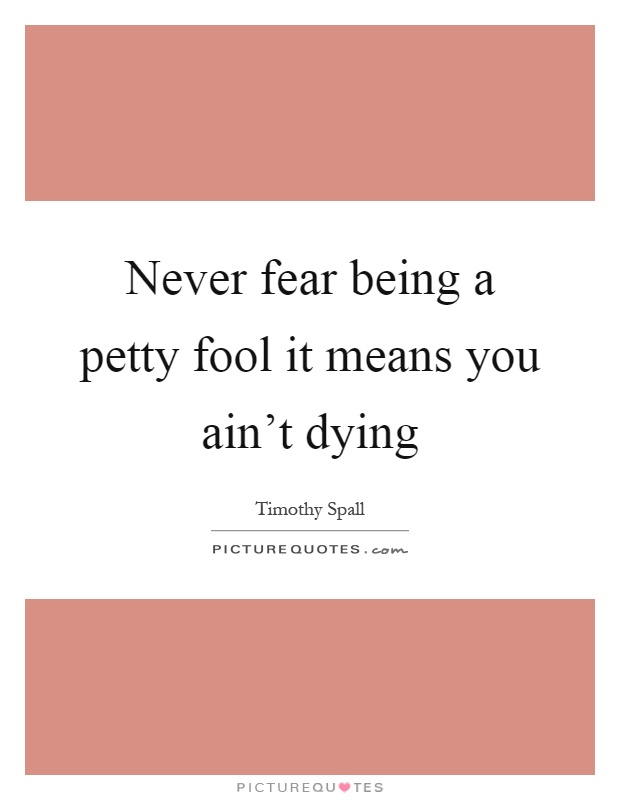 Never fear being a petty fool it means you ain't dying Picture Quote #1