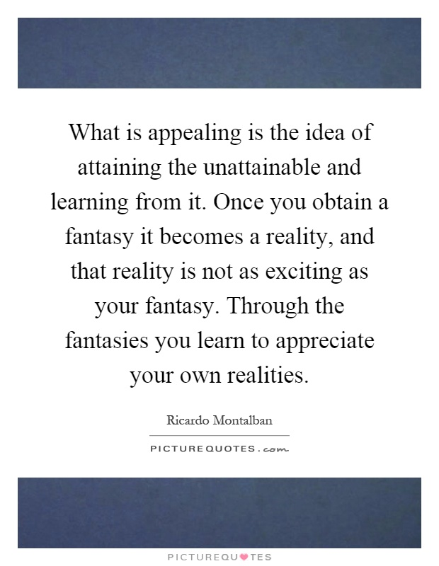 What is appealing is the idea of attaining the unattainable and learning from it. Once you obtain a fantasy it becomes a reality, and that reality is not as exciting as your fantasy. Through the fantasies you learn to appreciate your own realities Picture Quote #1