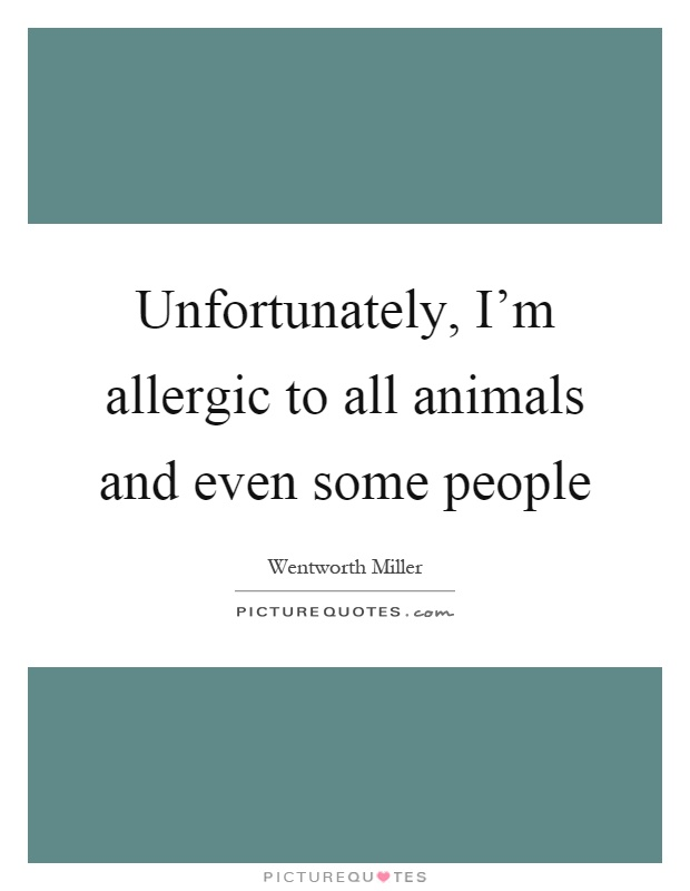 Unfortunately, I'm allergic to all animals and even some people Picture Quote #1