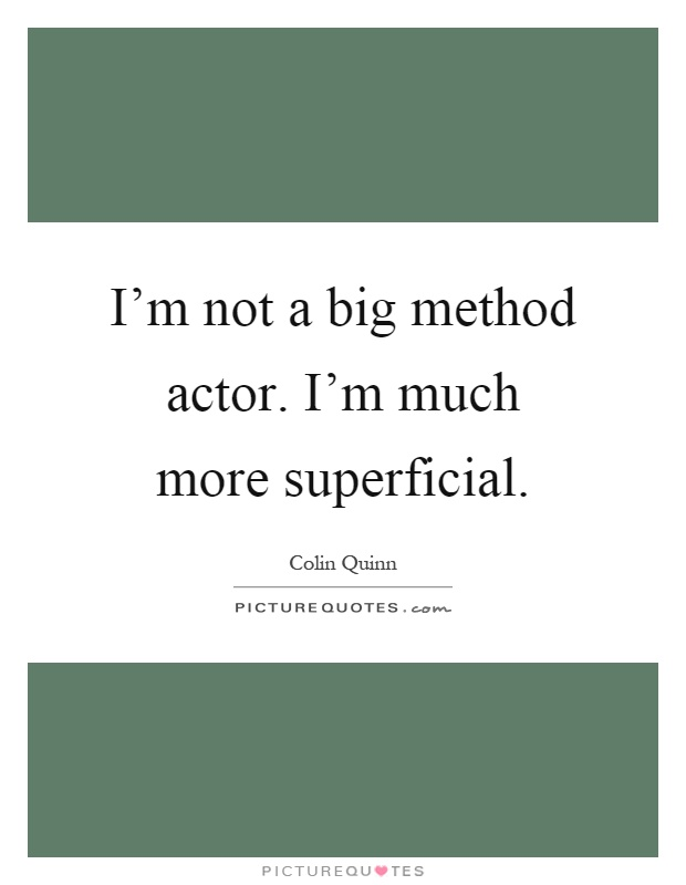 I'm not a big method actor. I'm much more superficial Picture Quote #1