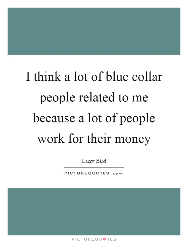 I think a lot of blue collar people related to me because a lot of people work for their money Picture Quote #1
