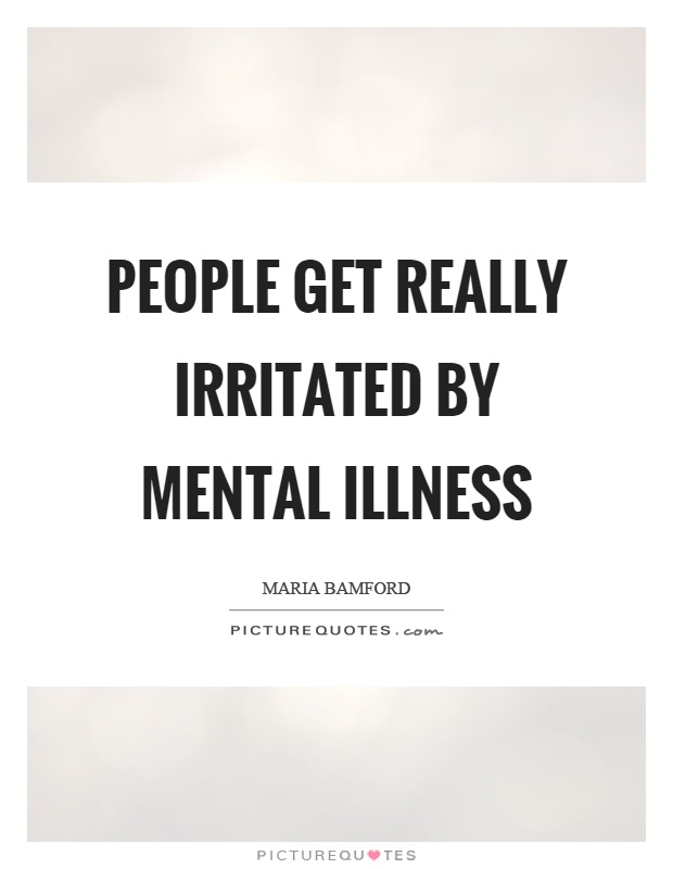People get really irritated by mental illness Picture Quote #1