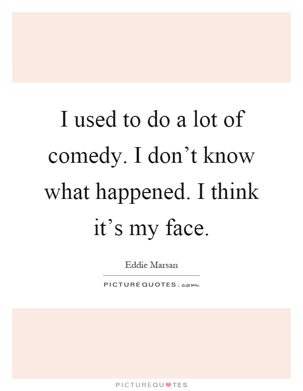 I used to do a lot of comedy. I don't know what happened. I think it's my face Picture Quote #1