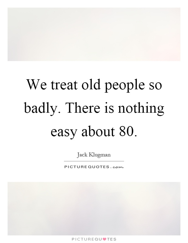 We treat old people so badly. There is nothing easy about 80 Picture Quote #1
