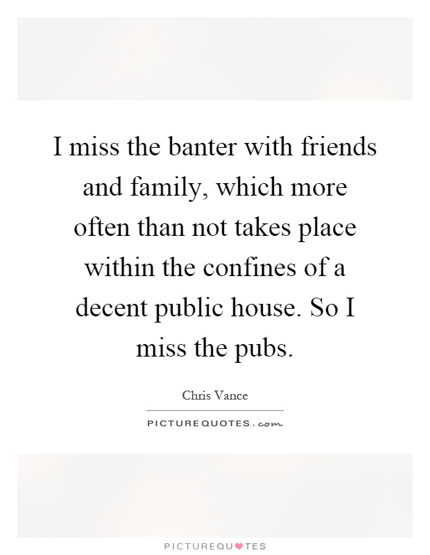 I miss the banter with friends and family, which more often than not takes place within the confines of a decent public house. So I miss the pubs Picture Quote #1