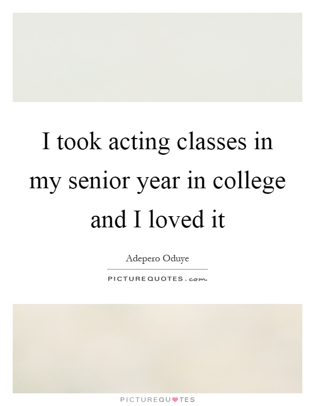 I took acting classes in my senior year in college and I loved it Picture Quote #1