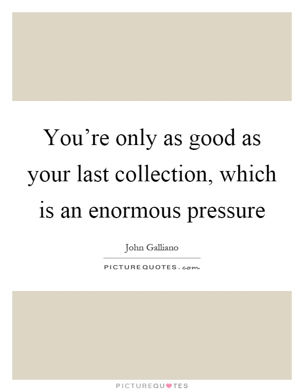 You're only as good as your last collection, which is an enormous pressure Picture Quote #1