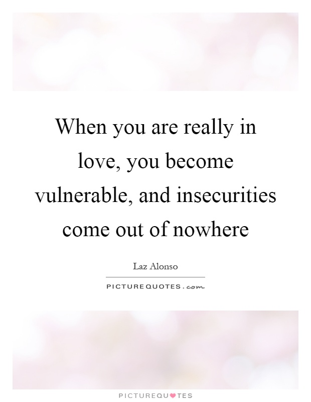 When you are really in love, you become vulnerable, and insecurities come out of nowhere Picture Quote #1